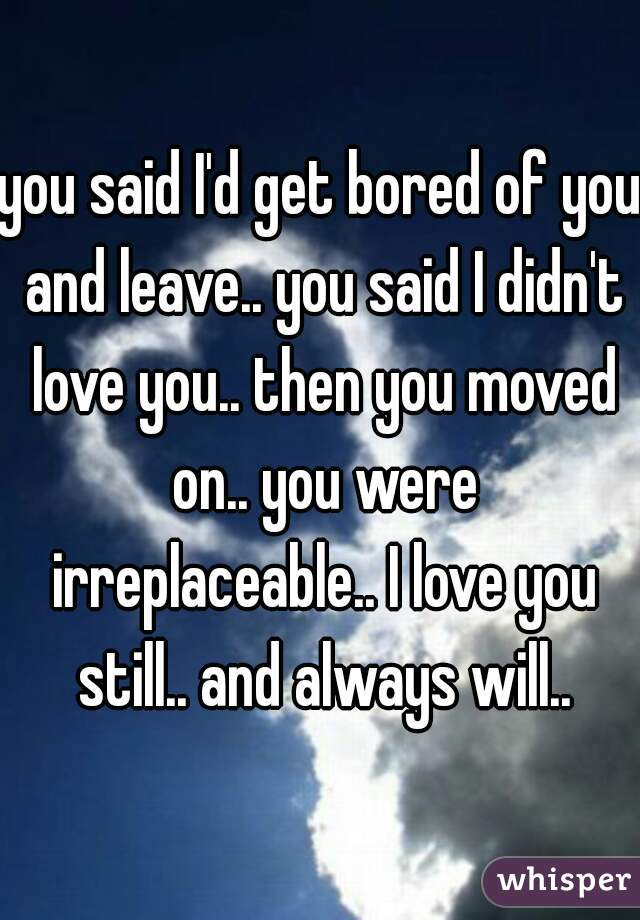 you said I'd get bored of you and leave.. you said I didn't love you.. then you moved on.. you were irreplaceable.. I love you still.. and always will..