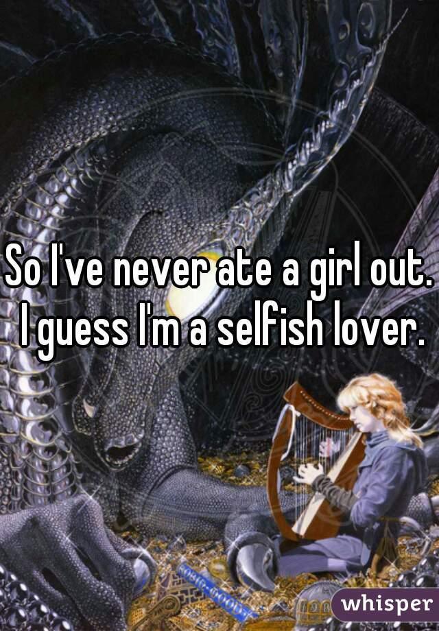 So I've never ate a girl out. I guess I'm a selfish lover.