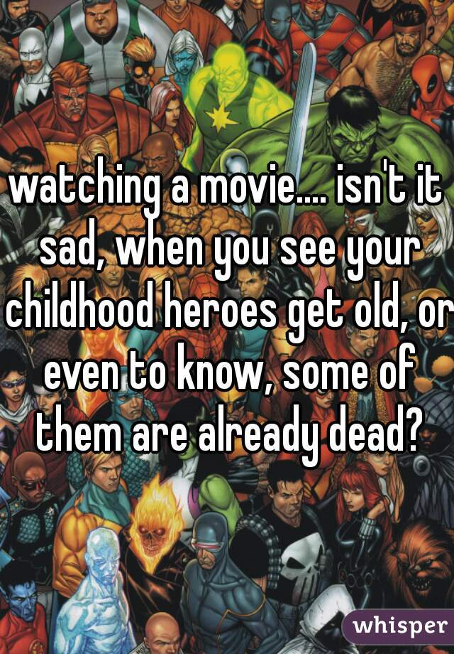 watching a movie.... isn't it sad, when you see your childhood heroes get old, or even to know, some of them are already dead?