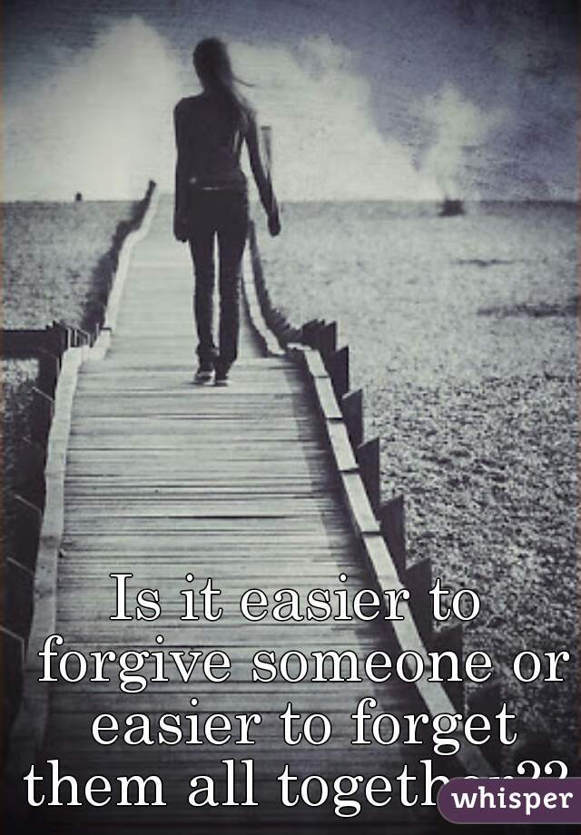 Is it easier to forgive someone or easier to forget them all together??