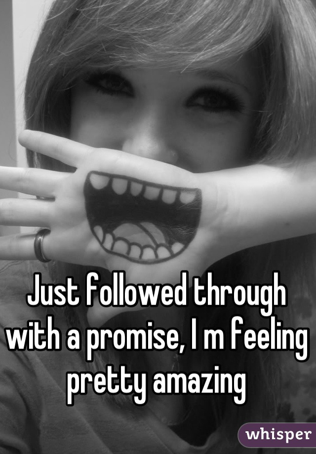 Just followed through with a promise, I m feeling pretty amazing