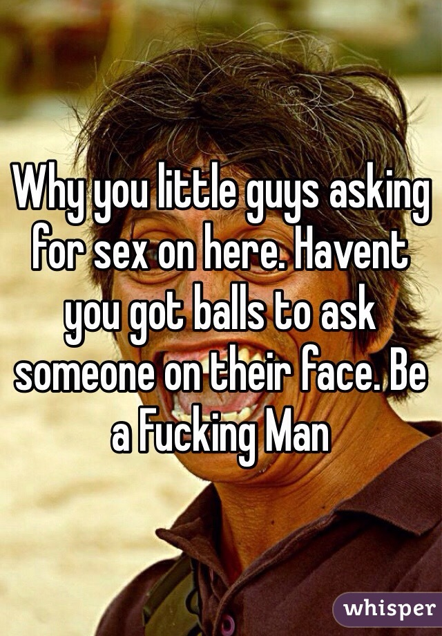 Why you little guys asking for sex on here. Havent you got balls to ask someone on their face. Be a Fucking Man