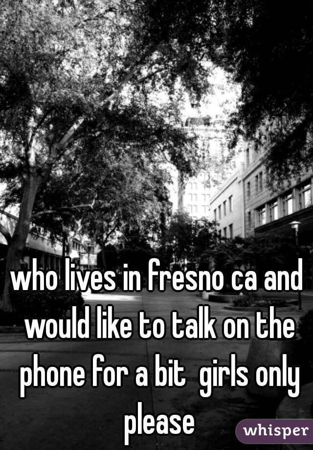 who lives in fresno ca and would like to talk on the phone for a bit  girls only please