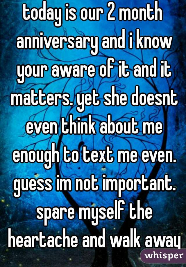 today is our 2 month anniversary and i know your aware of it and it matters. yet she doesnt even think about me enough to text me even. guess im not important. spare myself the heartache and walk away