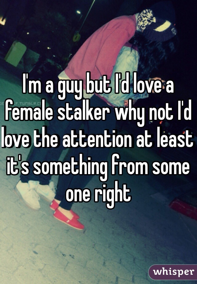 I'm a guy but I'd love a female stalker why not I'd love the attention at least it's something from some one right