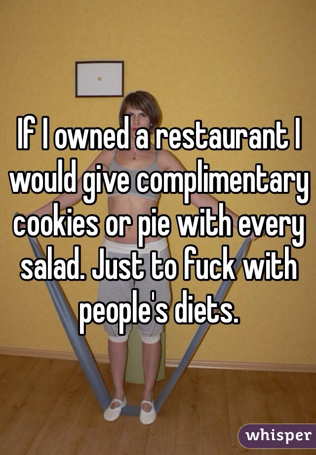 If I owned a restaurant I  would give complimentary cookies or pie with every salad. Just to fuck with people's diets.