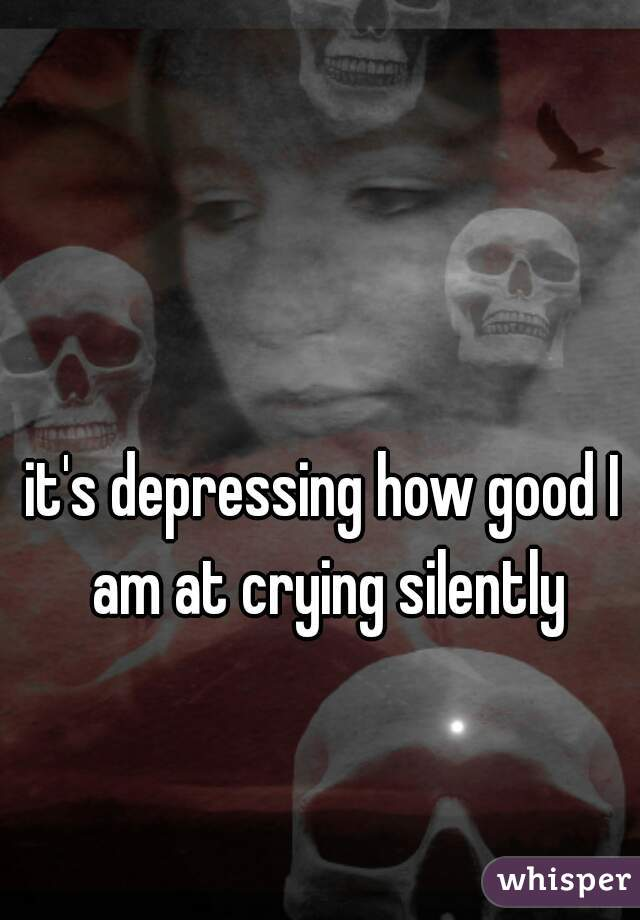 it's depressing how good I am at crying silently
