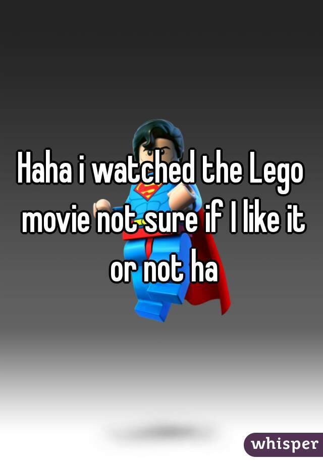Haha i watched the Lego movie not sure if I like it or not ha