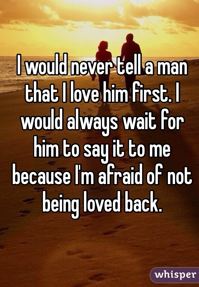 I would never tell a man that I love him first. I would always wait for him to say it to me because I'm afraid of not being loved back.