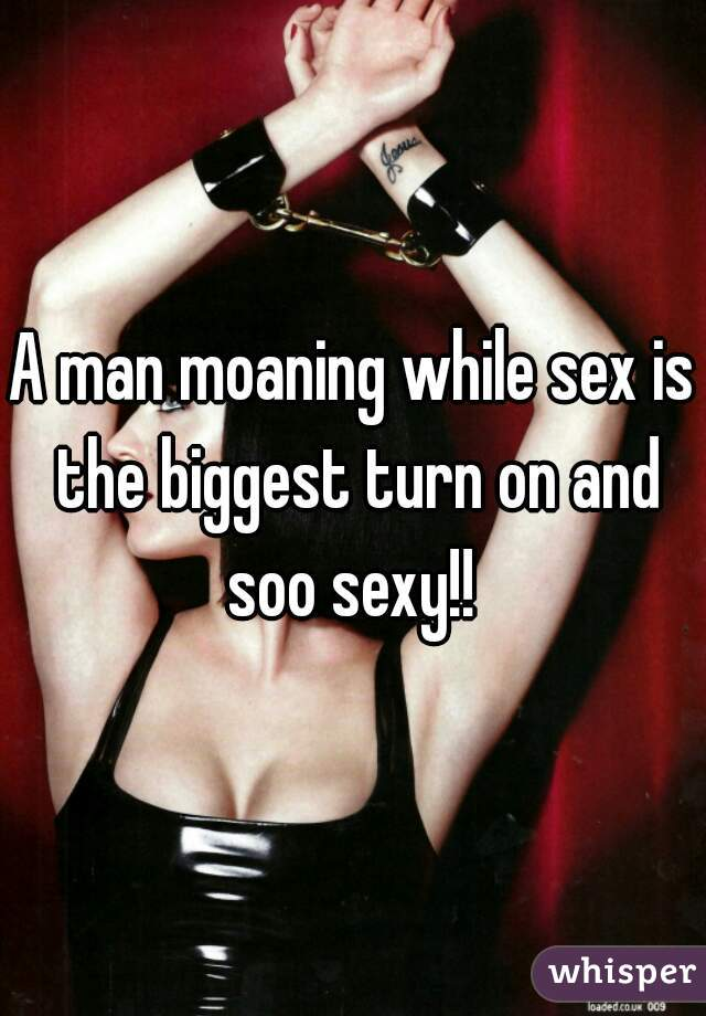 A man moaning while sex is the biggest turn on and soo sexy!!