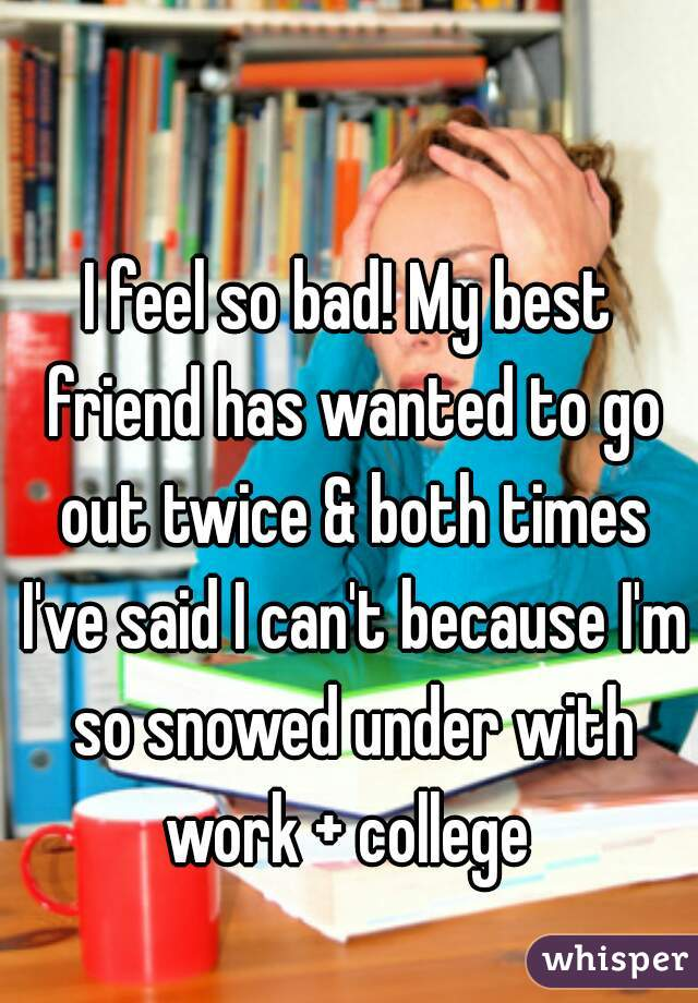 I feel so bad! My best friend has wanted to go out twice & both times I've said I can't because I'm so snowed under with work + college