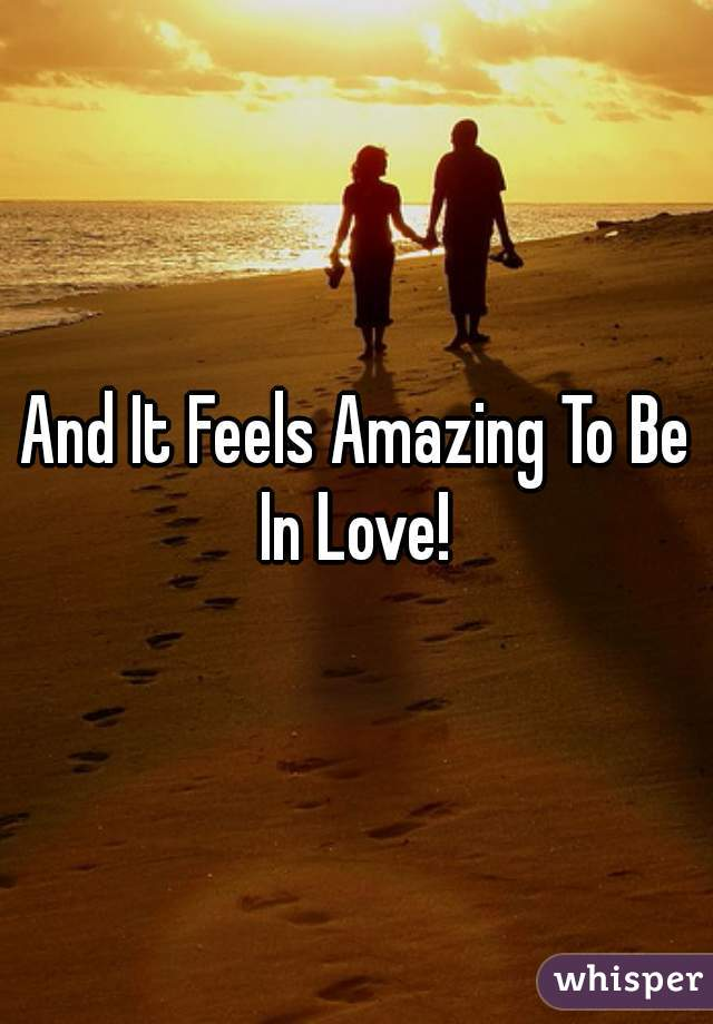 And It Feels Amazing To Be In Love!