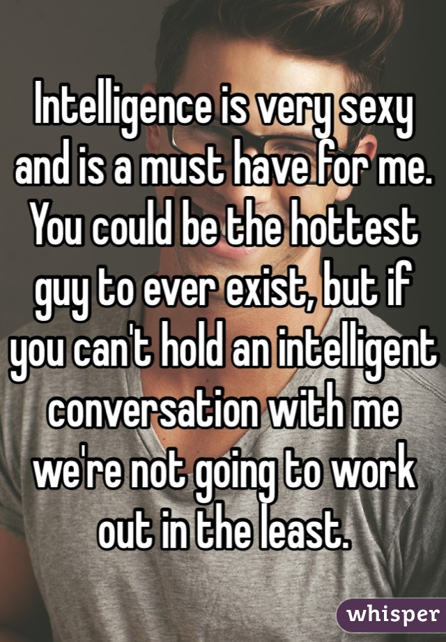 Intelligence is very sexy and is a must have for me. You could be the hottest  guy to ever exist, but if you can't hold an intelligent conversation with me we're not going to work out in the least.