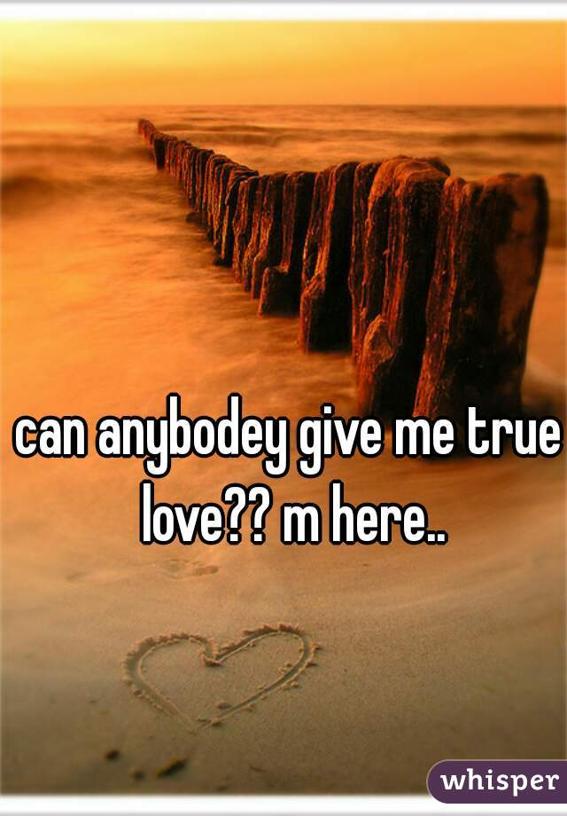 can anybodey give me true love?? m here..