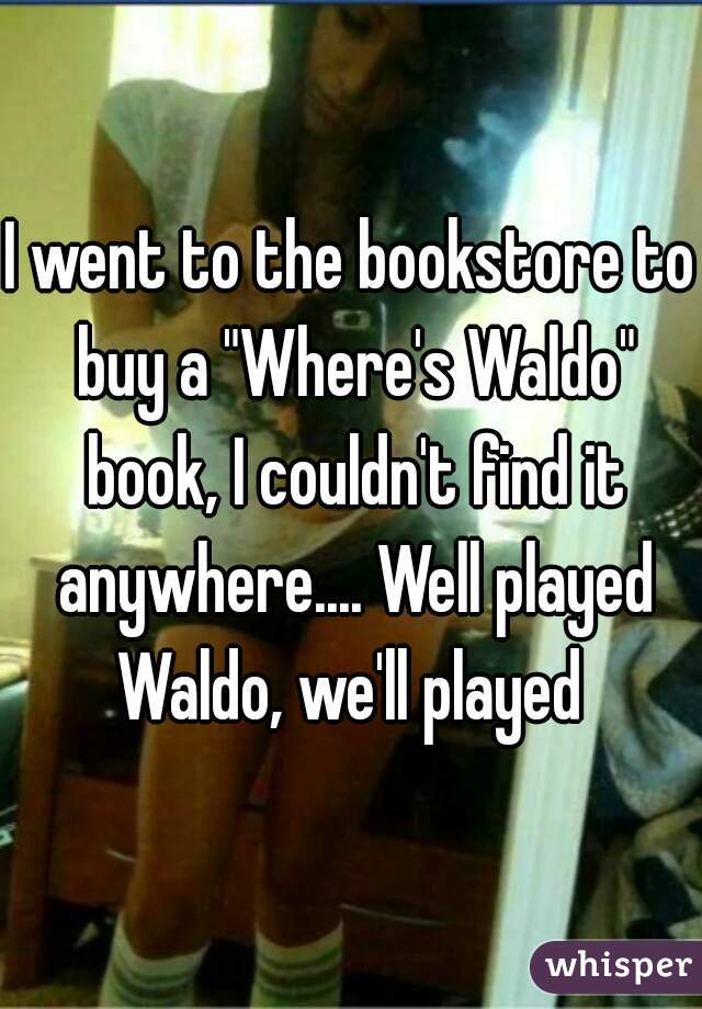 "I went to the bookstore to buy a ""Where's Waldo"" book, I couldn't find it anywhere.... Well played Waldo, we'll played"