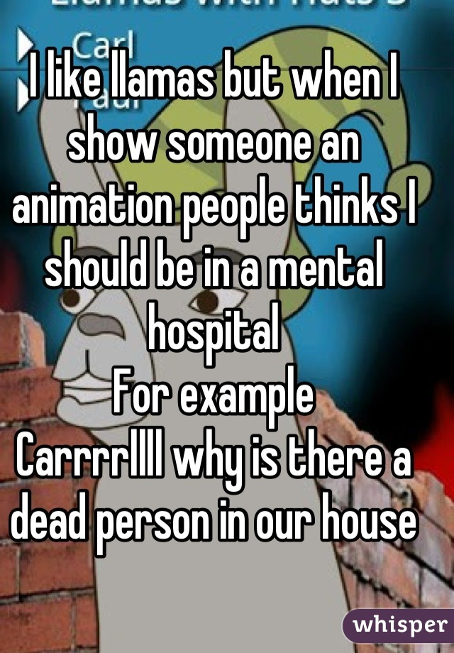 I like llamas but when I show someone an animation people thinks I should be in a mental hospital For example Carrrrllll why is there a dead person in our house