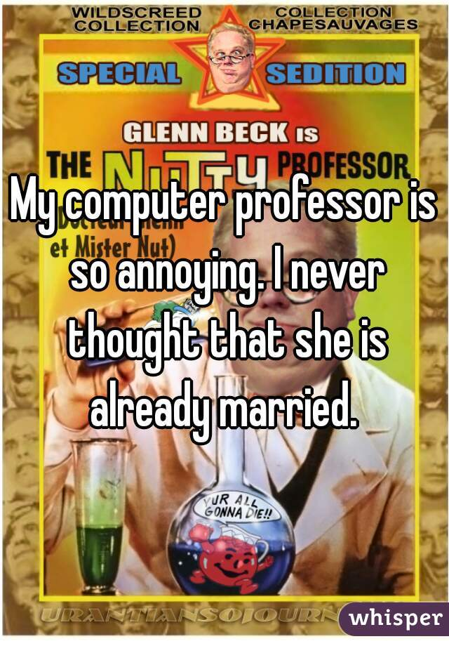 My computer professor is so annoying. I never thought that she is already married.