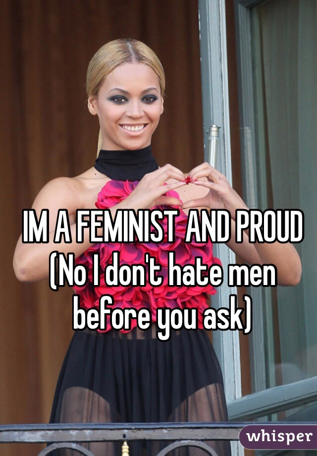 IM A FEMINIST AND PROUD  (No I don't hate men before you ask)