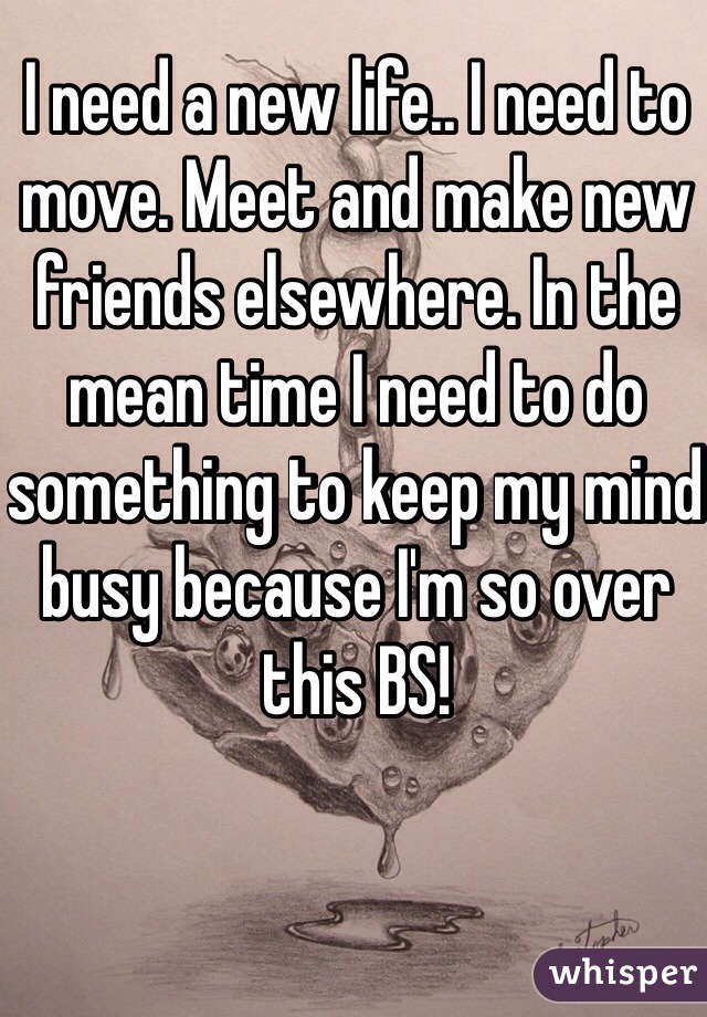 I need a new life.. I need to move. Meet and make new friends elsewhere. In the mean time I need to do something to keep my mind busy because I'm so over this BS!