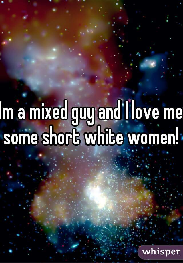 Im a mixed guy and I love me some short white women!