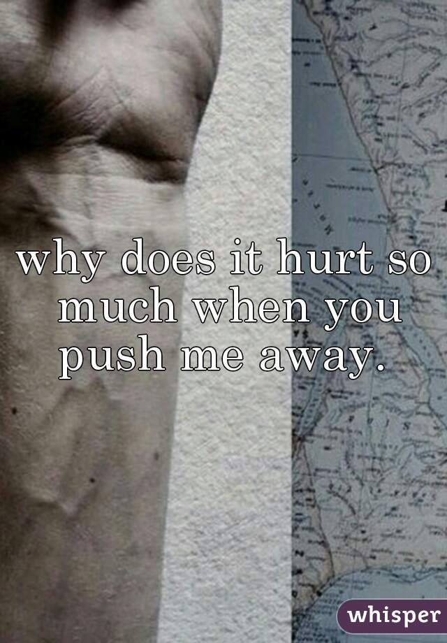 why does it hurt so much when you push me away.