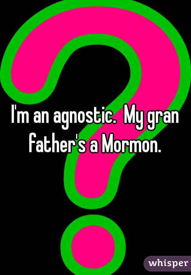 I'm an agnostic.  My gran father's a Mormon.