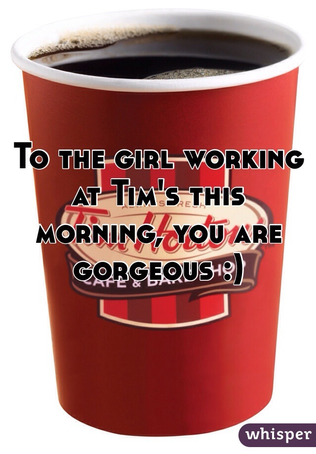 To the girl working at Tim's this morning, you are gorgeous :)