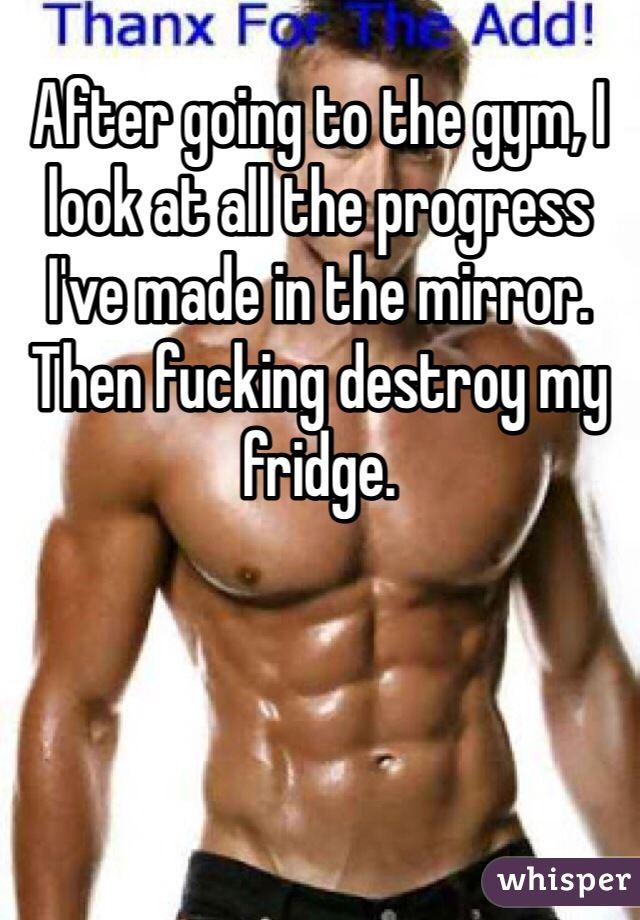 After going to the gym, I look at all the progress I've made in the mirror. Then fucking destroy my fridge.
