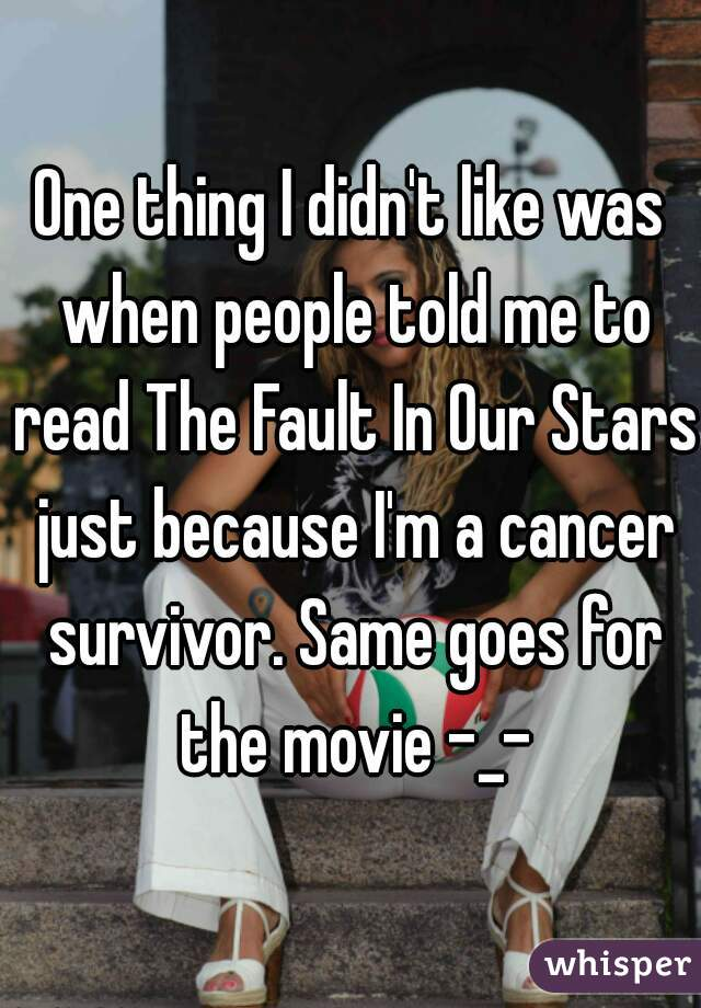 One thing I didn't like was when people told me to read The Fault In Our Stars just because I'm a cancer survivor. Same goes for the movie -_-