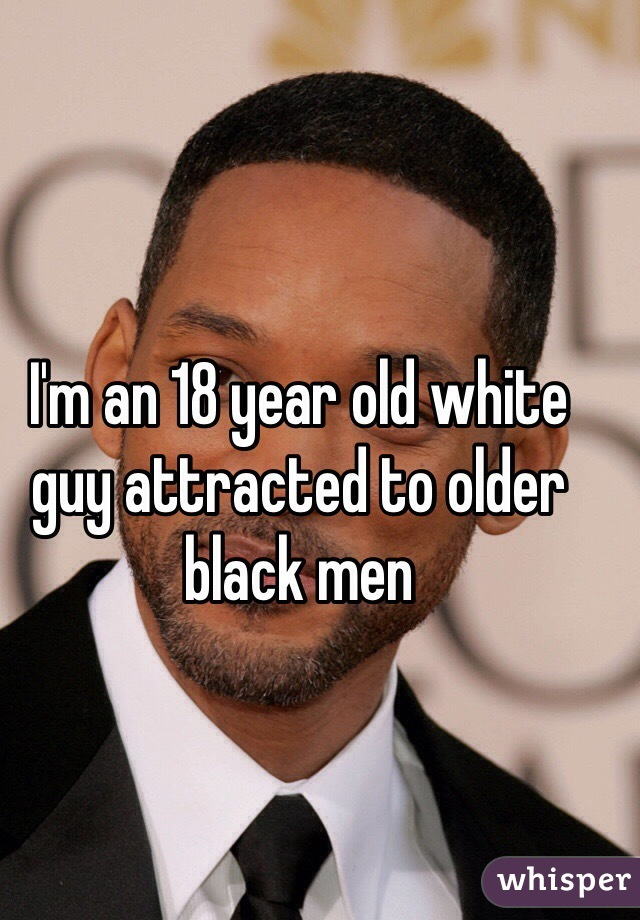 I'm an 18 year old white guy attracted to older black men