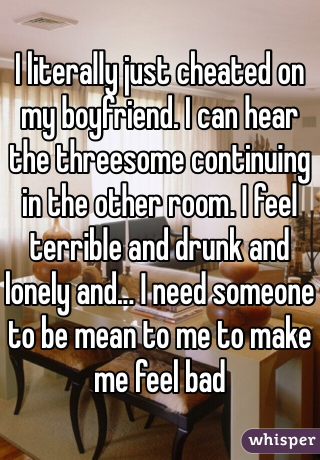 I literally just cheated on my boyfriend. I can hear the threesome continuing in the other room. I feel terrible and drunk and lonely and... I need someone to be mean to me to make me feel bad