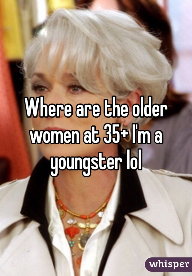 Where are the older women at 35+ I'm a youngster lol