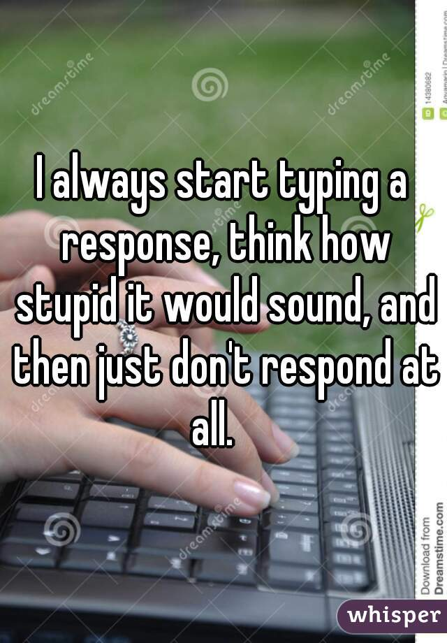 I always start typing a response, think how stupid it would sound, and then just don't respond at all.