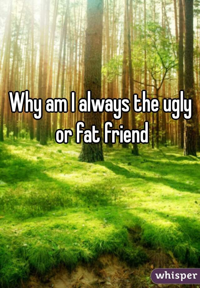 Why am I always the ugly or fat friend