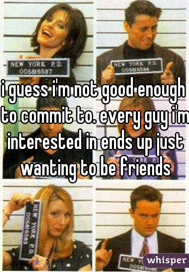 i guess i'm not good enough to commit to. every guy i'm interested in ends up just wanting to be friends