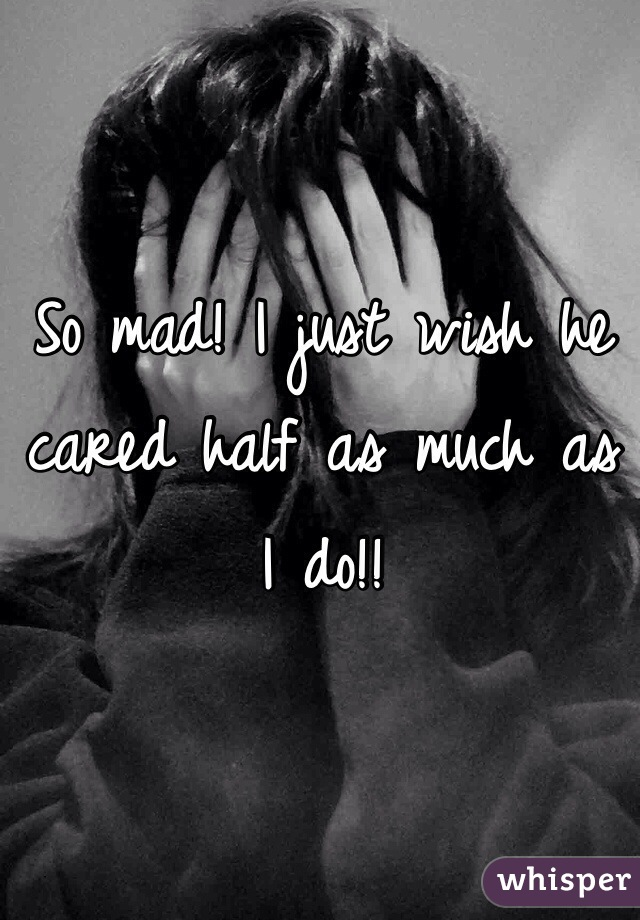 So mad! I just wish he cared half as much as I do!!