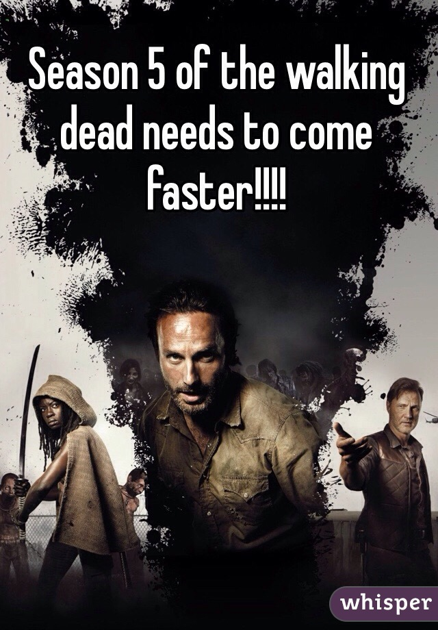 Season 5 of the walking dead needs to come faster!!!!