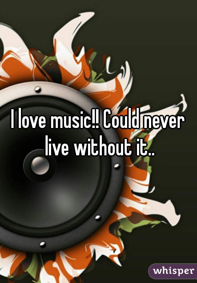 I love music!! Could never live without it..