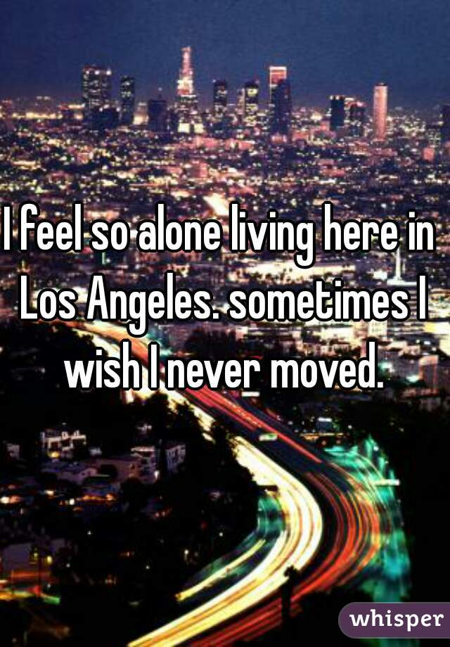 I feel so alone living here in Los Angeles. sometimes I wish I never moved.