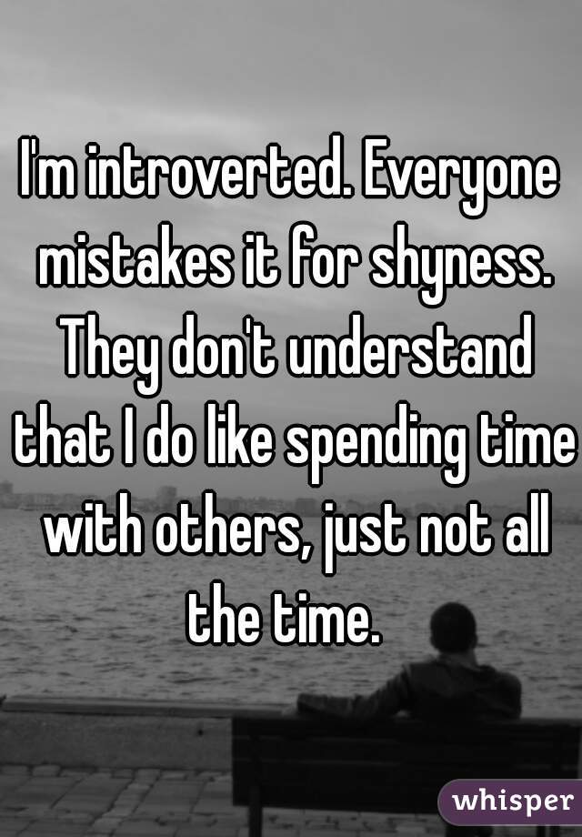 I'm introverted. Everyone mistakes it for shyness. They don't understand that I do like spending time with others, just not all the time.