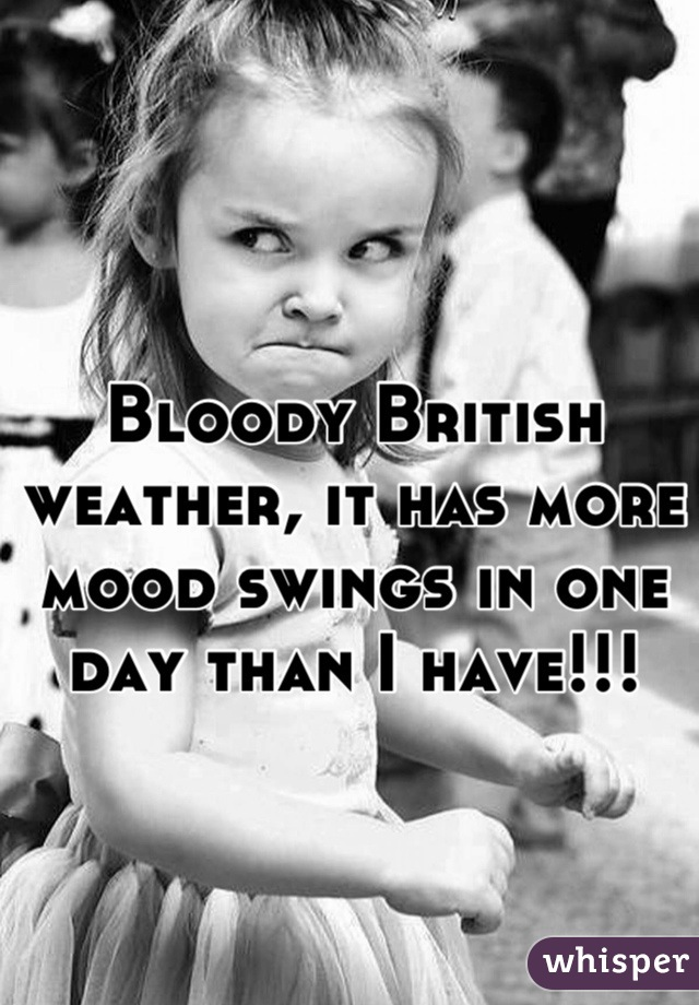Bloody British weather, it has more mood swings in one day than I have!!!