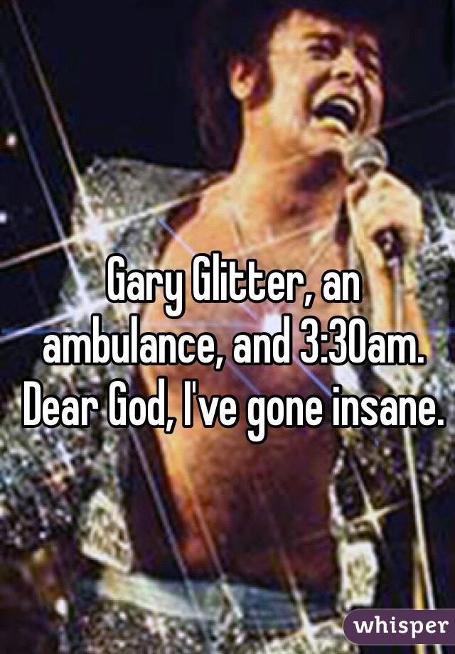 Gary Glitter, an ambulance, and 3:30am. Dear God, I've gone insane.