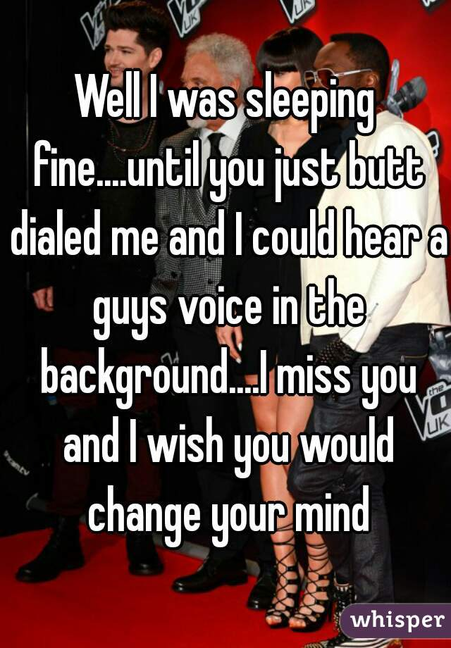 Well I was sleeping fine....until you just butt dialed me and I could hear a guys voice in the background....I miss you and I wish you would change your mind