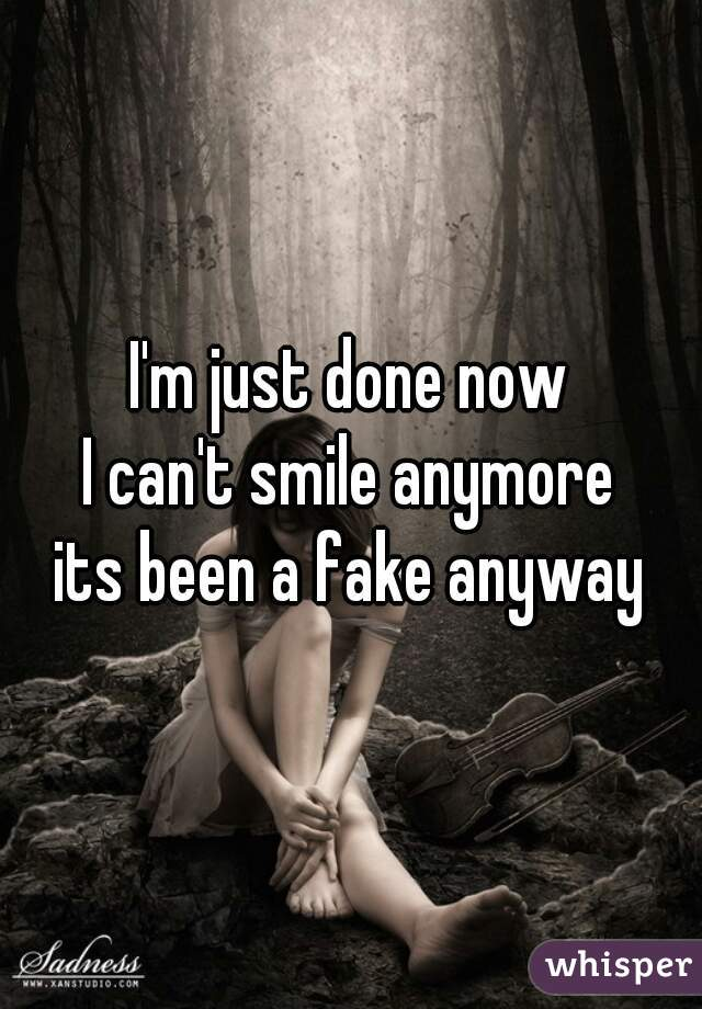 I'm just done now I can't smile anymore its been a fake anyway