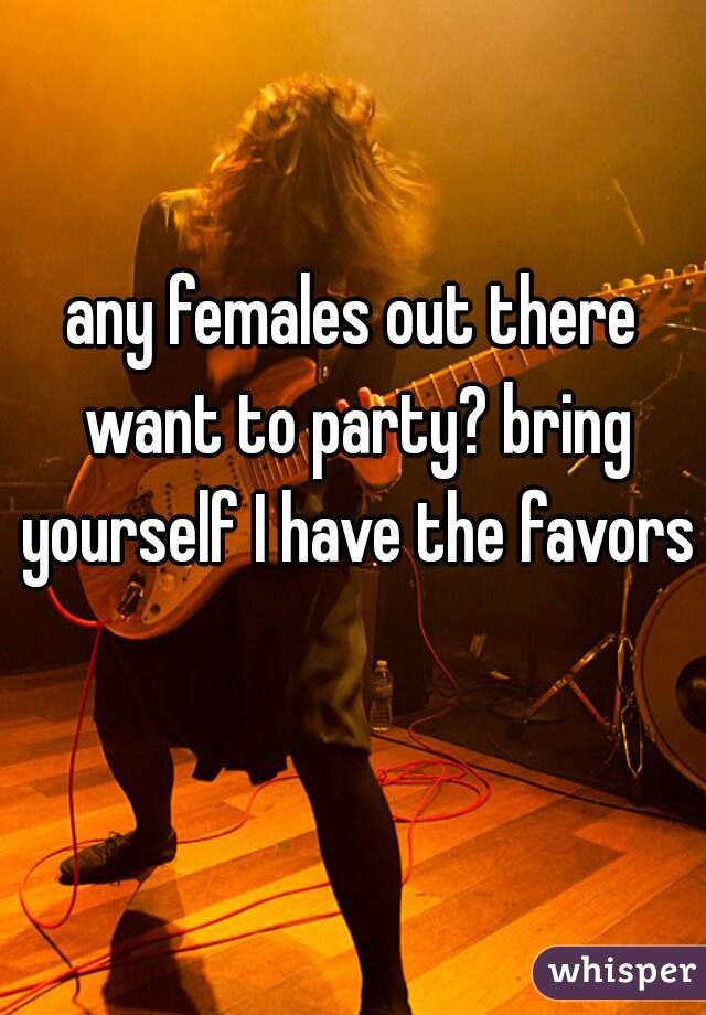 any females out there want to party? bring yourself I have the favors