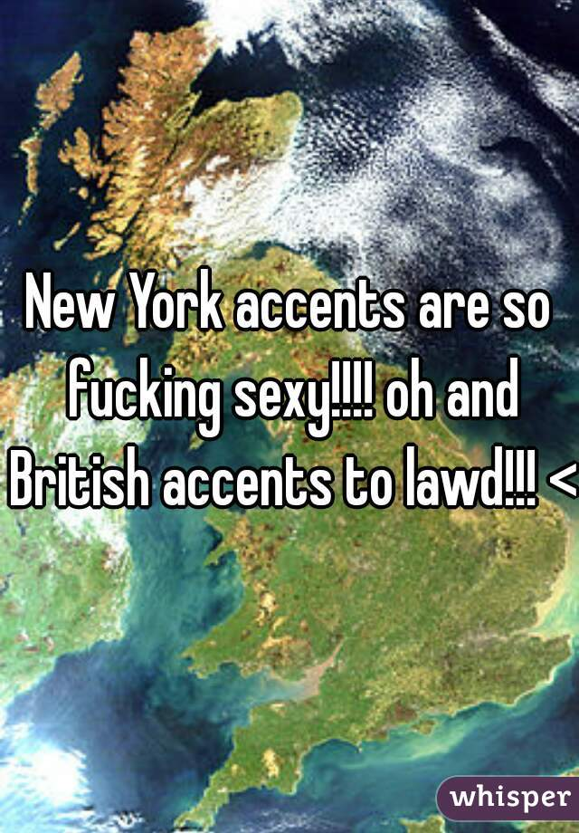 New York accents are so fucking sexy!!!! oh and British accents to lawd!!! <3