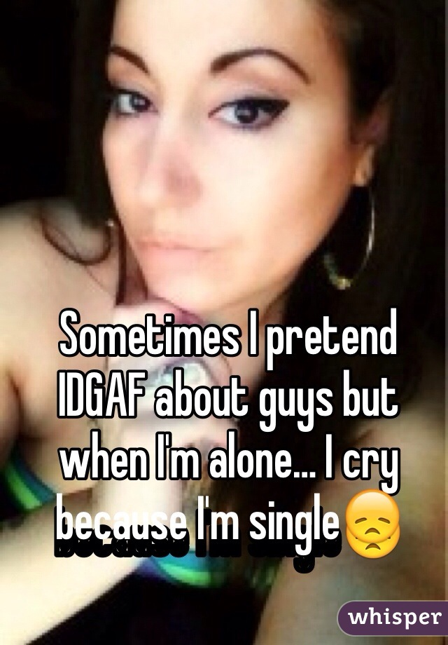 Sometimes I pretend IDGAF about guys but when I'm alone… I cry because I'm single😞