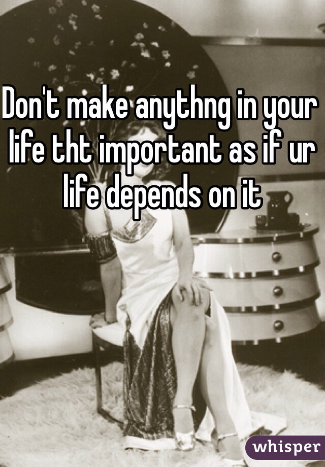 Don't make anythng in your life tht important as if ur life depends on it