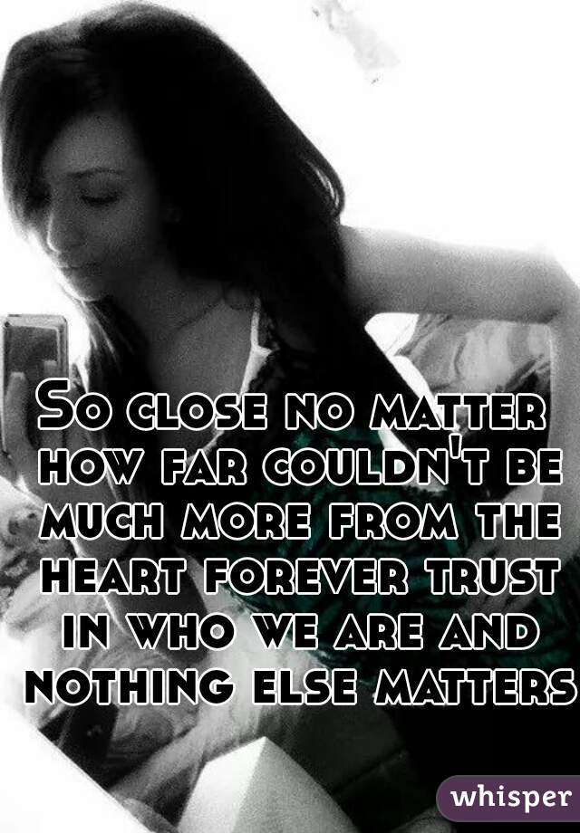 So close no matter how far couldn't be much more from the heart forever trust in who we are and nothing else matters