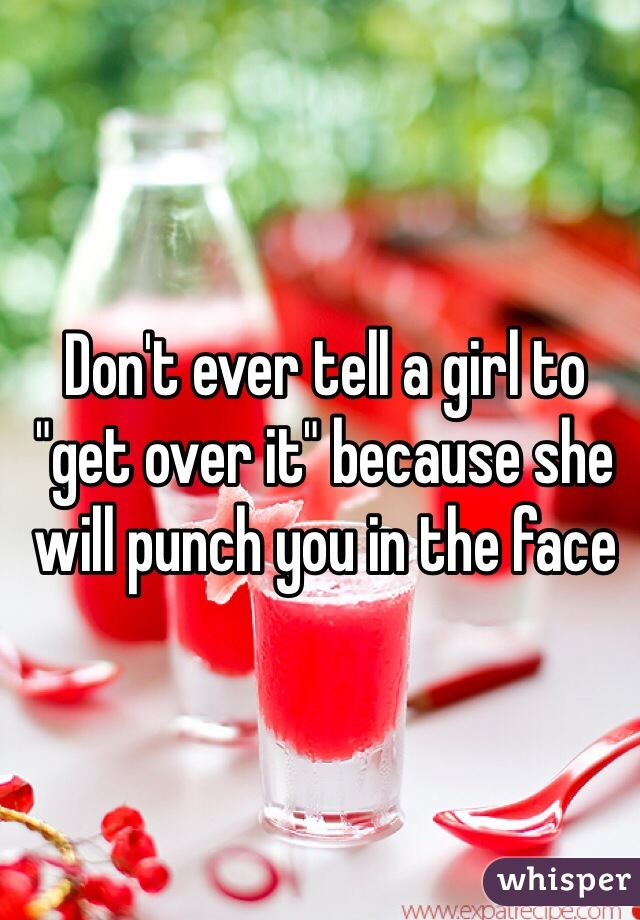 """Don't ever tell a girl to """"get over it"""" because she will punch you in the face"""